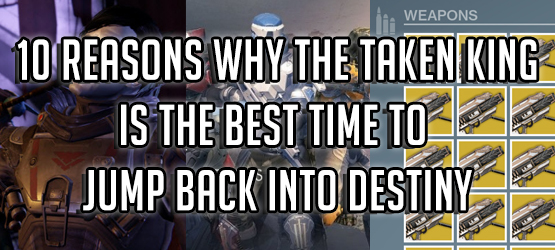 10 Reasons Why The Taken King Is the Best Time to Jump Back Into Destiny