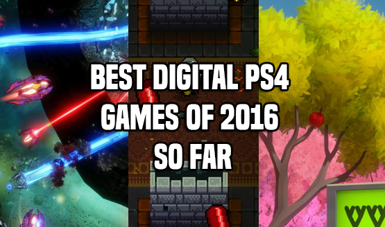 Best Digital PS4 Games of 2016 So Far