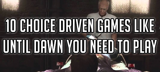 10 Choice Driven Games Like Until Dawn You Need to Play