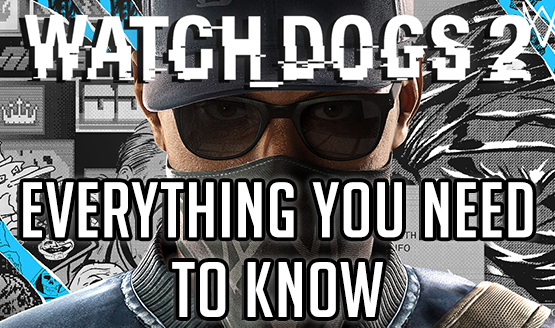 Watch Dogs 2 – Everything You Need to Know